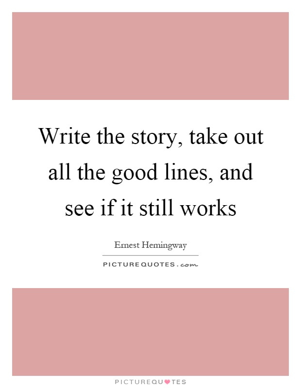 Write the story, take out all the good lines, and see if it still works Picture Quote #1