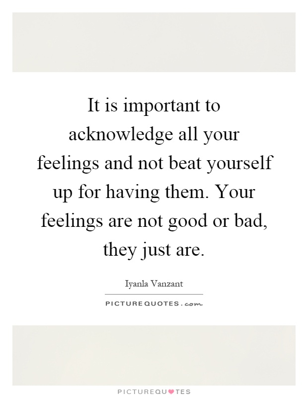It is important to acknowledge all your feelings and not beat yourself up for having them. Your feelings are not good or bad, they just are Picture Quote #1