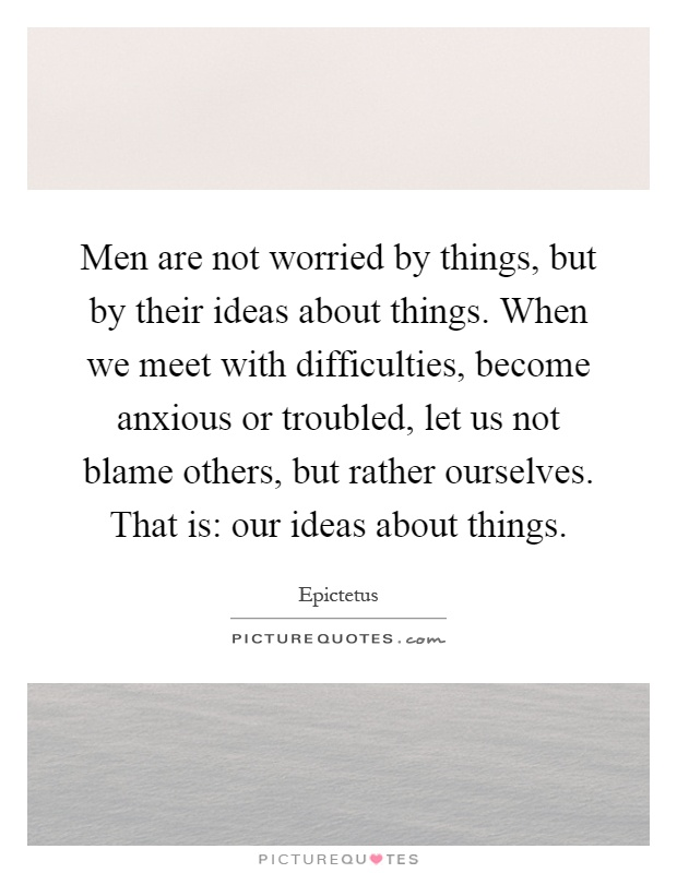 Men are not worried by things, but by their ideas about things. When we meet with difficulties, become anxious or troubled, let us not blame others, but rather ourselves. That is: our ideas about things Picture Quote #1