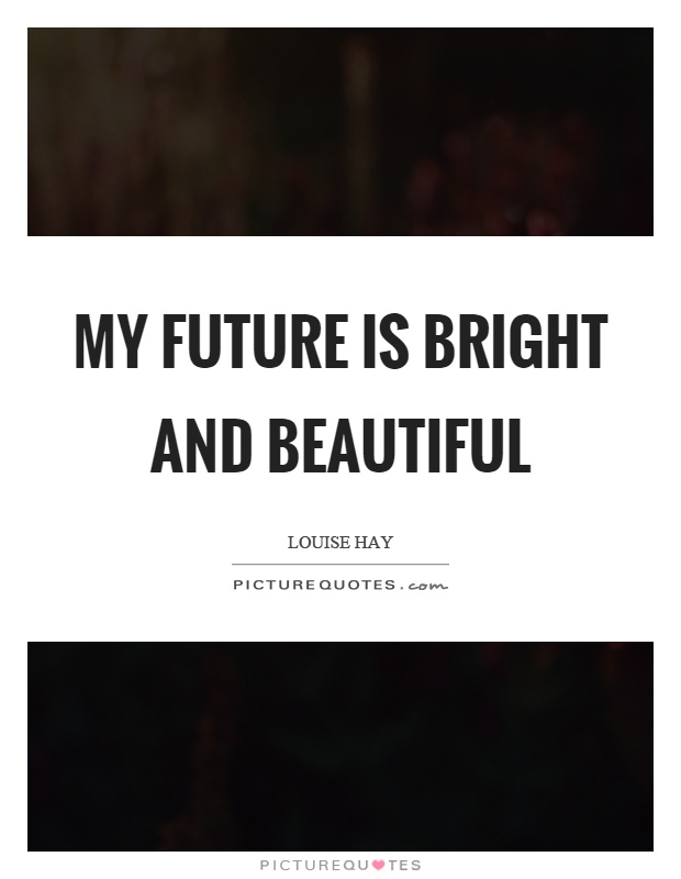 My future is bright and beautiful Picture Quote #1