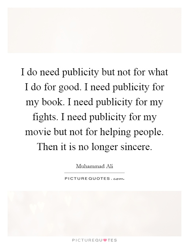 I do need publicity but not for what I do for good. I need publicity for my book. I need publicity for my fights. I need publicity for my movie but not for helping people. Then it is no longer sincere Picture Quote #1