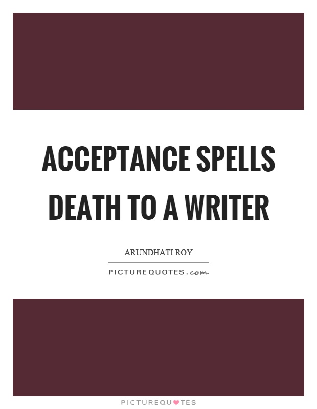 Acceptance spells death to a writer Picture Quote #1