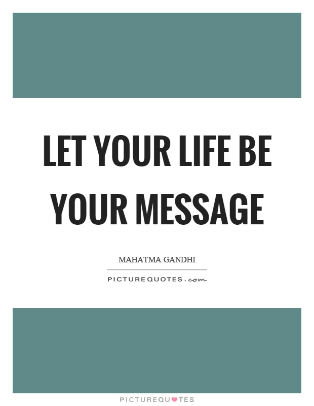 Let your life be your message Picture Quote #1
