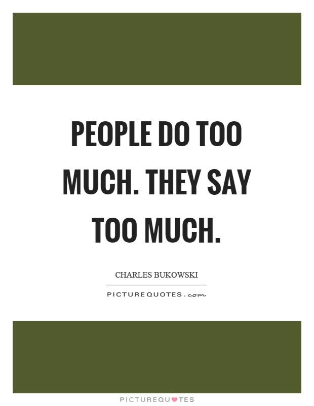 People do too much. They say too much Picture Quote #1