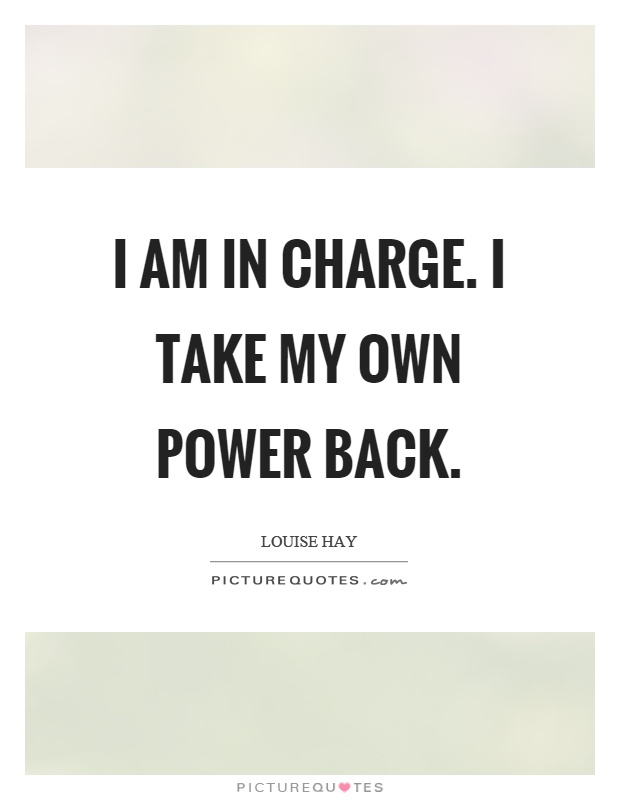 I am in charge. I take my own power back Picture Quote #1