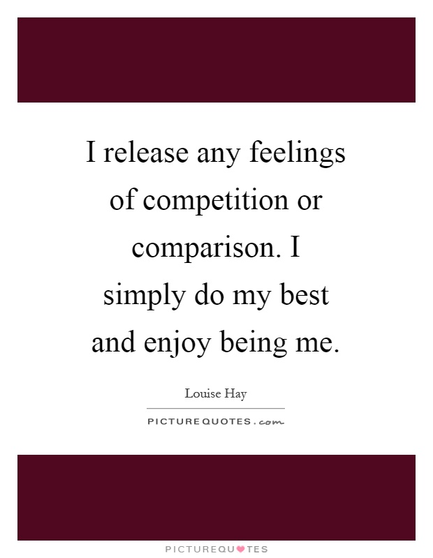 I release any feelings of competition or comparison. I simply do my best and enjoy being me Picture Quote #1