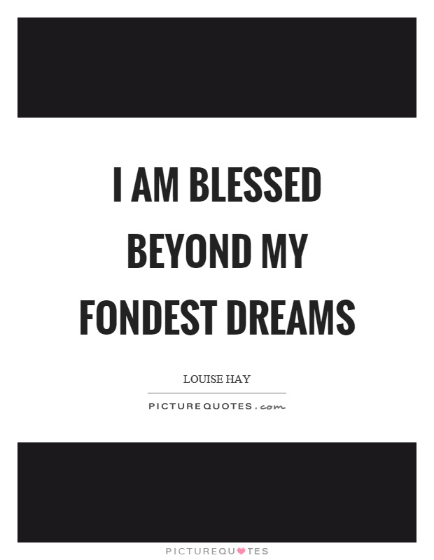I am blessed beyond my fondest dreams Picture Quote #1