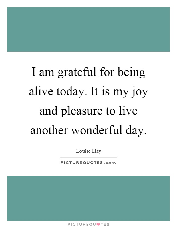I am grateful for being alive today. It is my joy and pleasure to live another wonderful day Picture Quote #1
