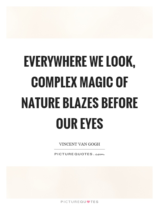 Everywhere we look, complex magic of nature blazes before our eyes Picture Quote #1