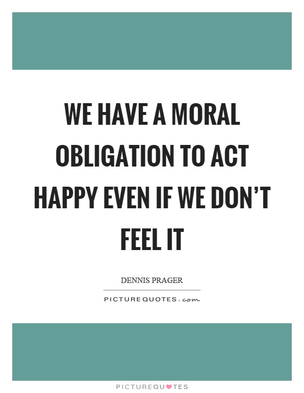We have a moral obligation to act happy even if we don't feel it Picture Quote #1