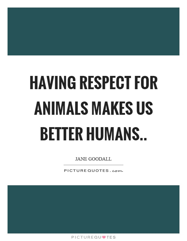 Having respect for animals makes us better humans Picture Quote #1