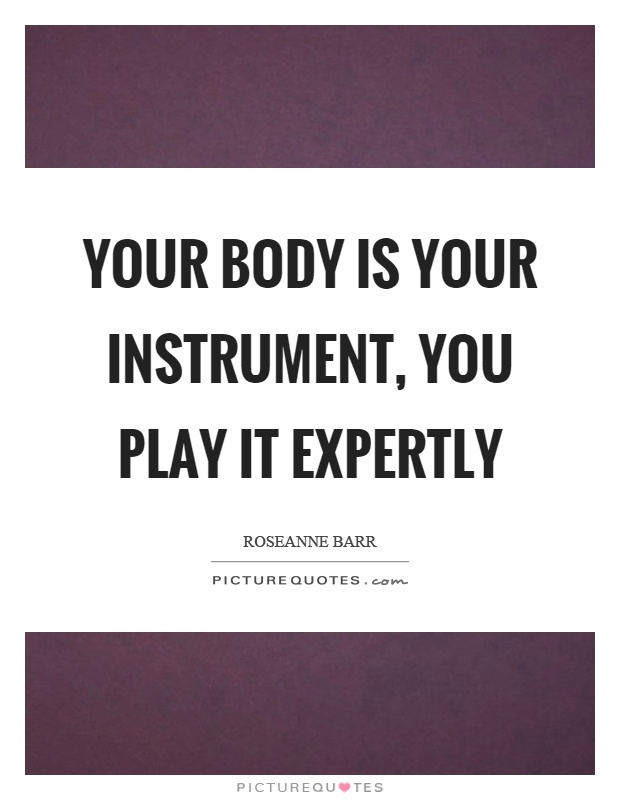 Your body is your instrument, you play it expertly Picture Quote #1
