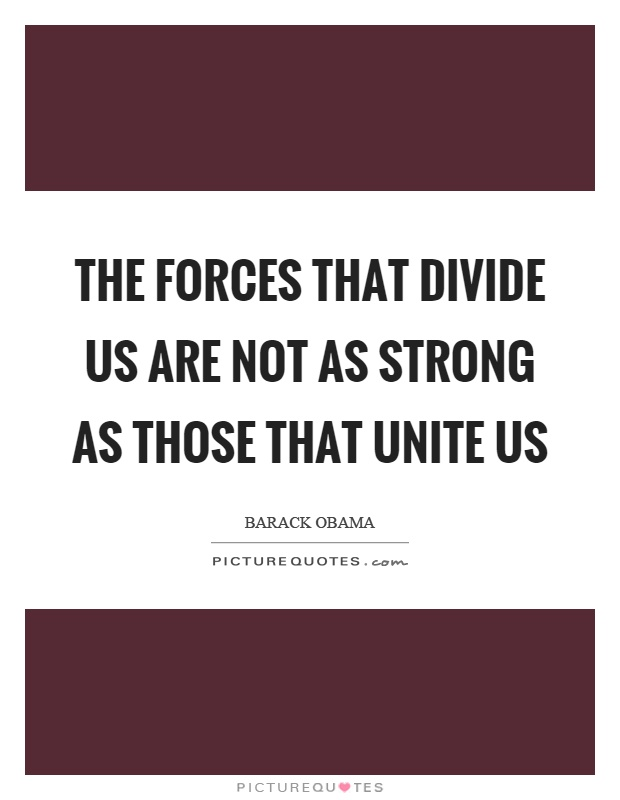 The forces that divide us are not as strong as those that unite us Picture Quote #1