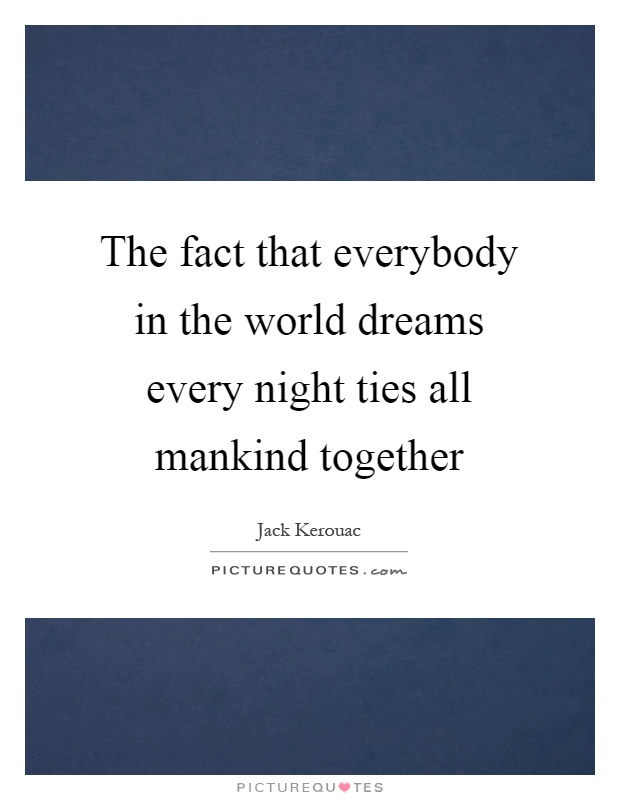 The fact that everybody in the world dreams every night ties all mankind together Picture Quote #1