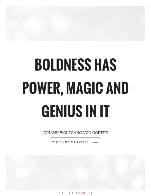 Boldness has power, magic and genius in it Picture Quote #1