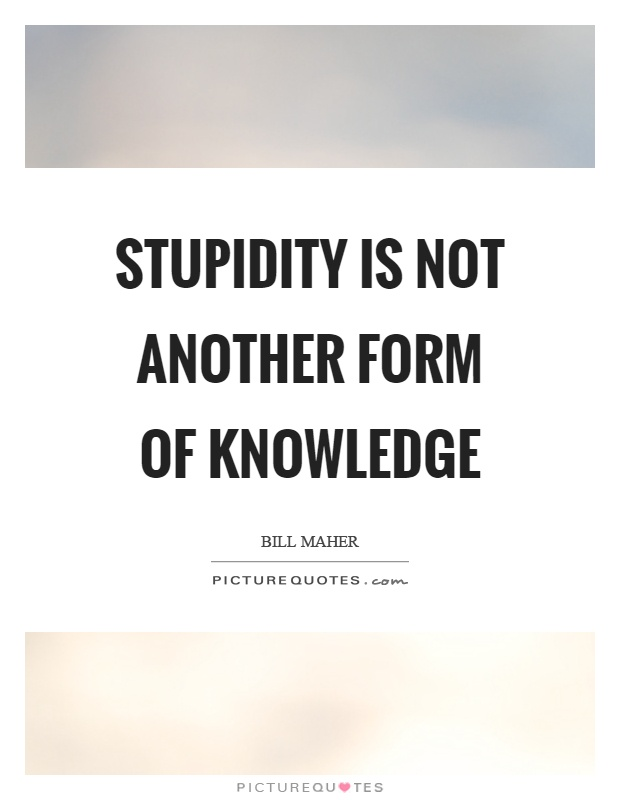 Stupidity is not another form of knowledge Picture Quote #1