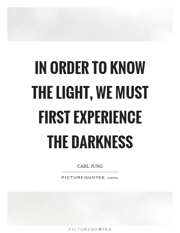 In order to know the light, we must first experience the darkness Picture Quote #1