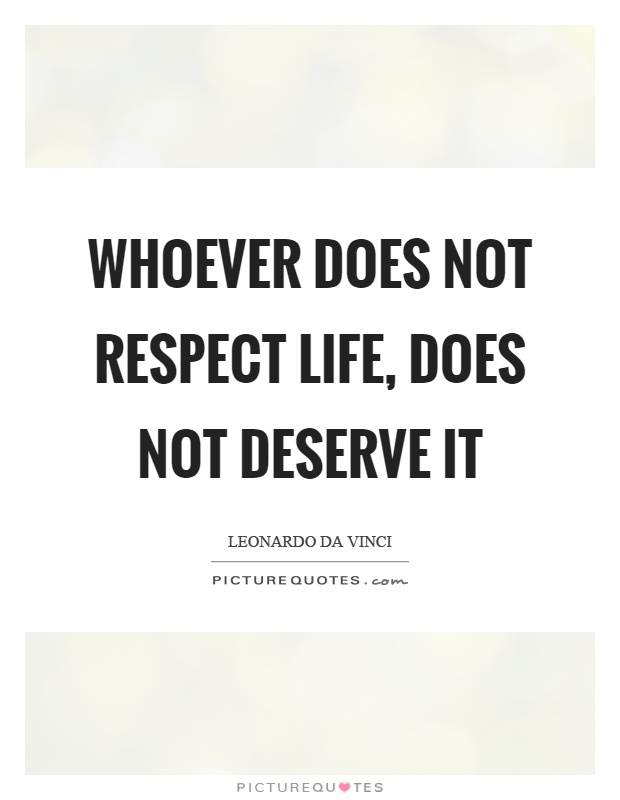 Whoever does not respect life, does not deserve it Picture Quote #1