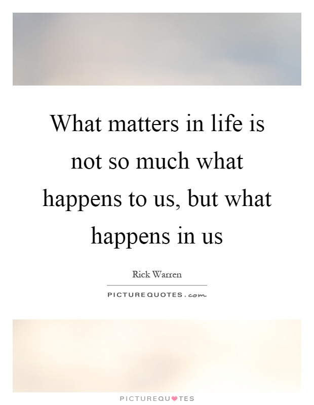 What matters in life is not so much what happens to us, but what happens in us Picture Quote #1