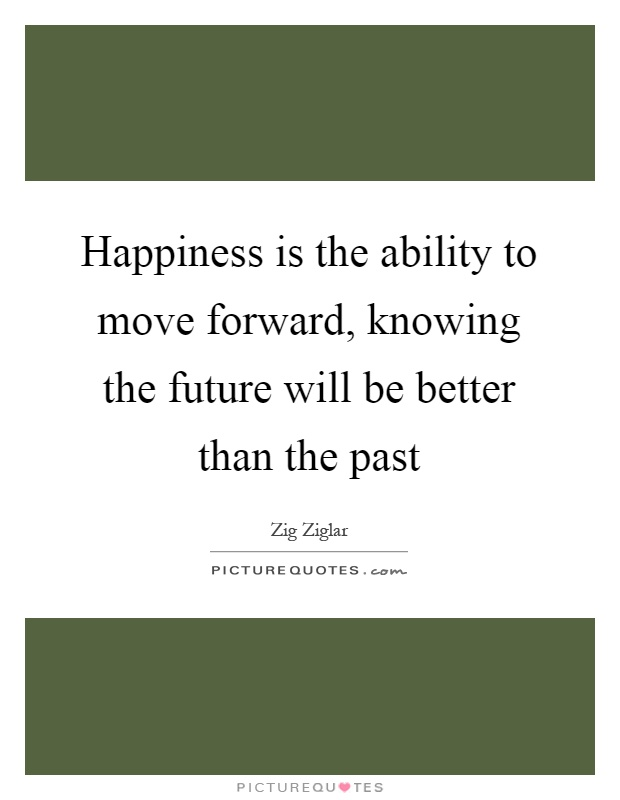 Happiness is the ability to move forward, knowing the future will be better than the past Picture Quote #1