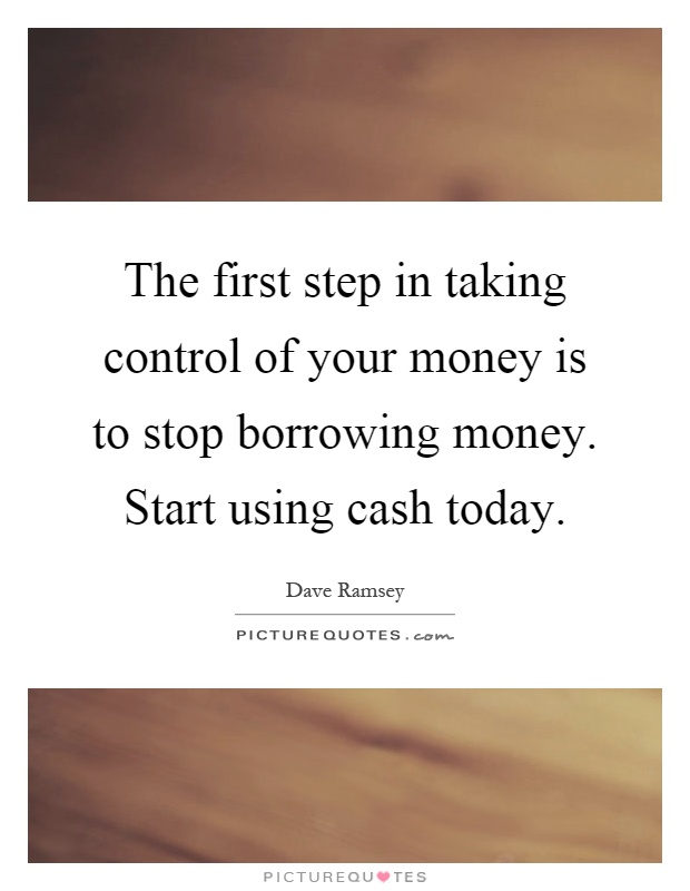 The first step in taking control of your money is to stop borrowing money. Start using cash today Picture Quote #1