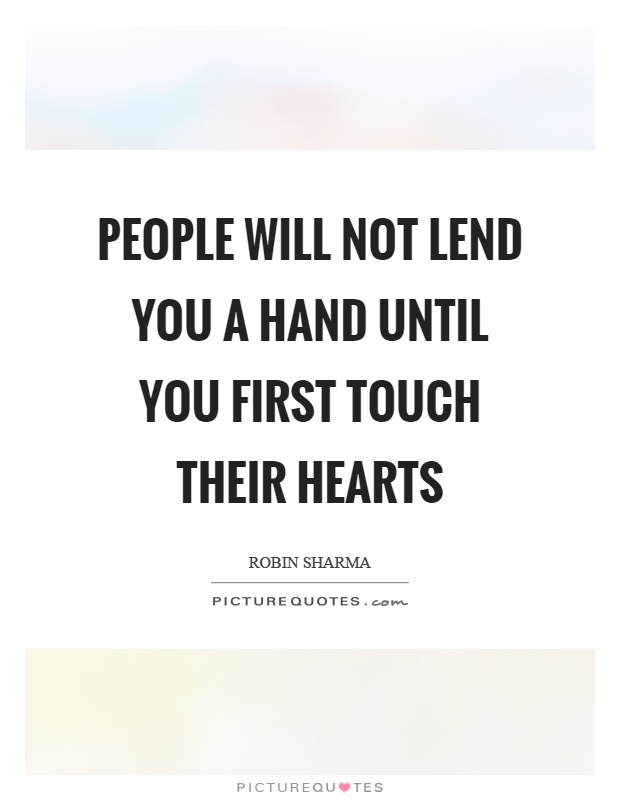 People will not lend you a hand until you first touch their hearts Picture Quote #1