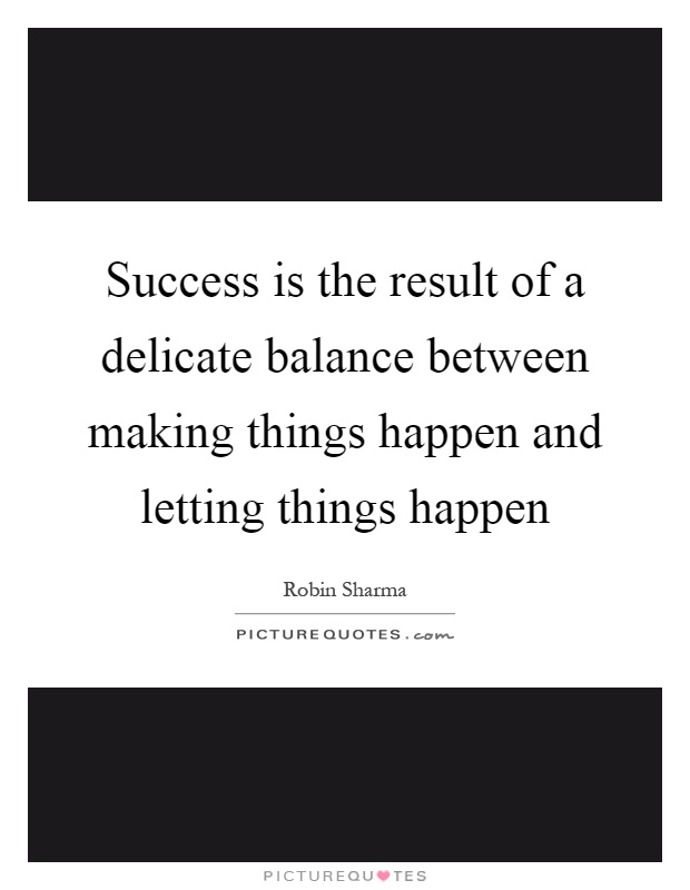 Success is the result of a delicate balance between making things happen and letting things happen Picture Quote #1