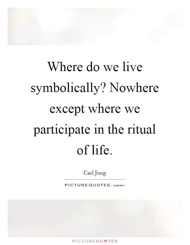 Where do we live symbolically? Nowhere except where we participate in the ritual of life Picture Quote #1