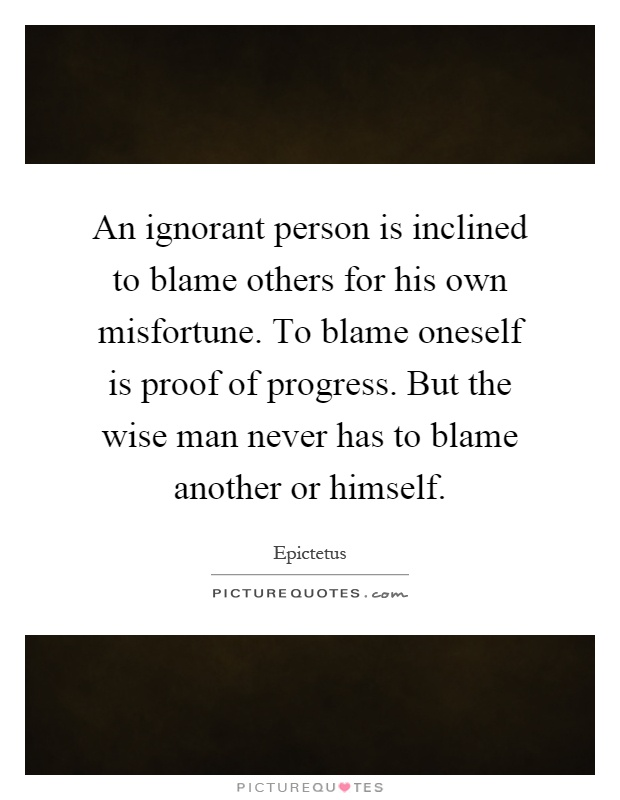 An ignorant person is inclined to blame others for his own misfortune. To blame oneself is proof of progress. But the wise man never has to blame another or himself Picture Quote #1