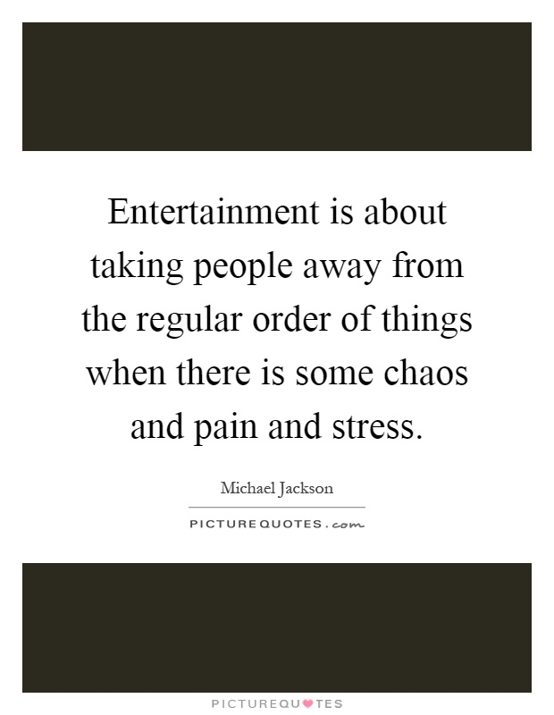 Entertainment is about taking people away from the regular order of things when there is some chaos and pain and stress Picture Quote #1