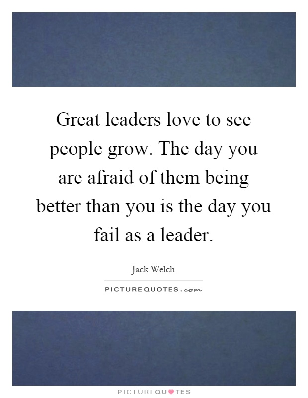 Great leaders love to see people grow. The day you are afraid of them being better than you is the day you fail as a leader Picture Quote #1