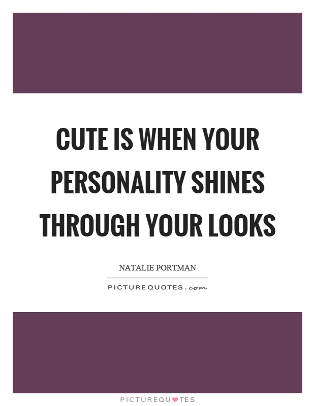 Cute is when your personality shines through your looks Picture Quote #1