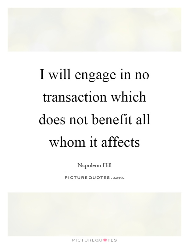I will engage in no transaction which does not benefit all whom it affects Picture Quote #1