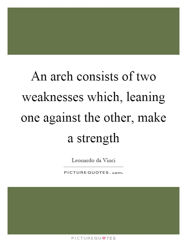 An arch consists of two weaknesses which, leaning one against the other, make a strength Picture Quote #1