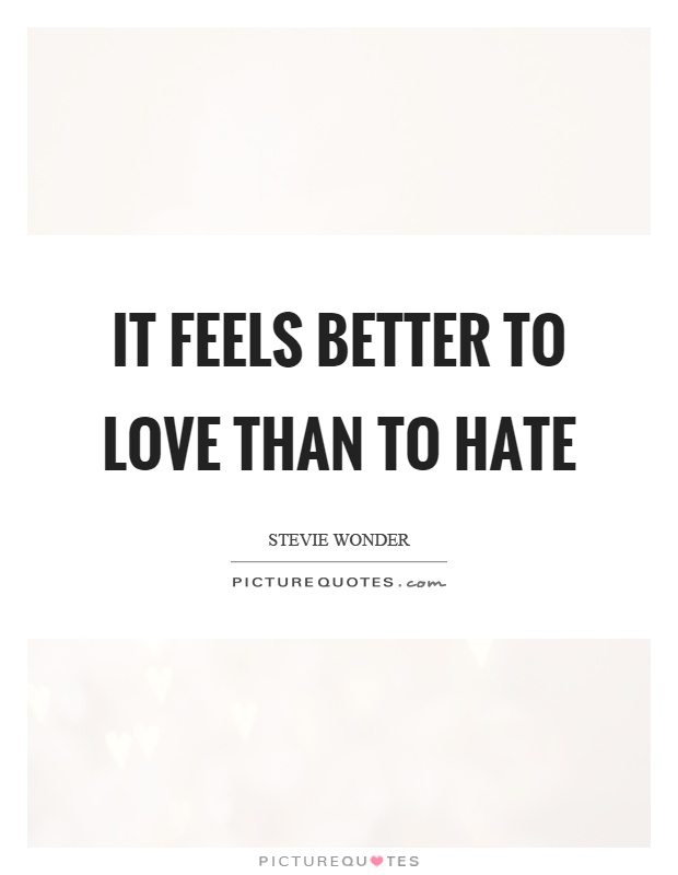 It feels better to love than to hate Picture Quote #1