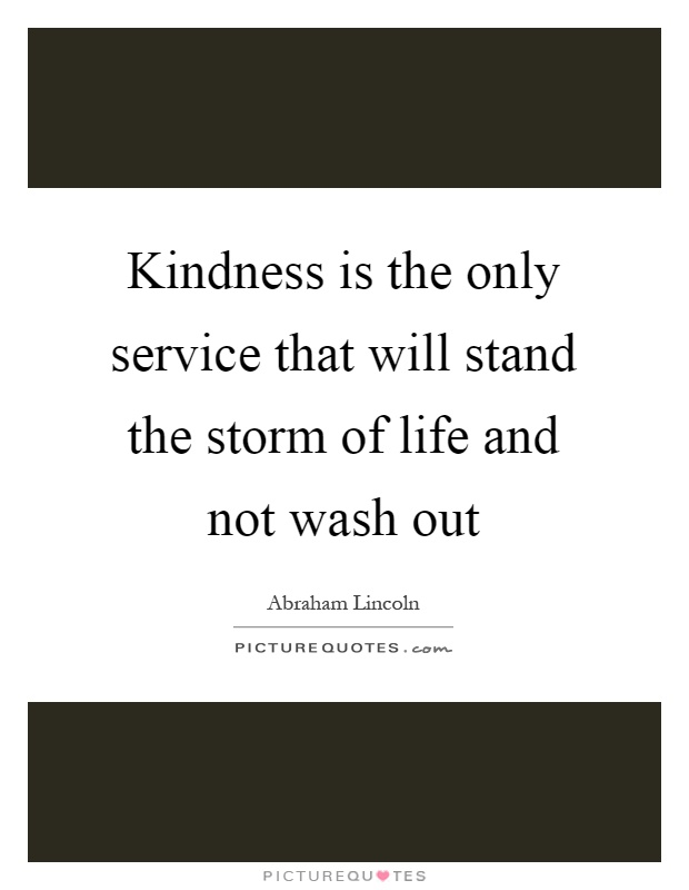 Kindness is the only service that will stand the storm of life and not wash out Picture Quote #1
