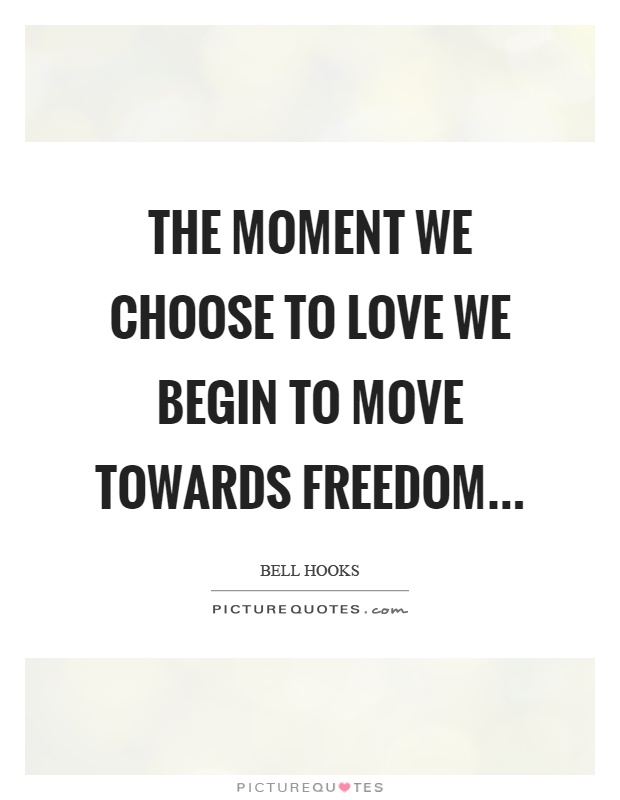 The moment we choose to love we begin to move towards freedom Picture Quote #1