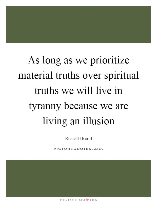 As long as we prioritize material truths over spiritual truths we will live in tyranny because we are living an illusion Picture Quote #1