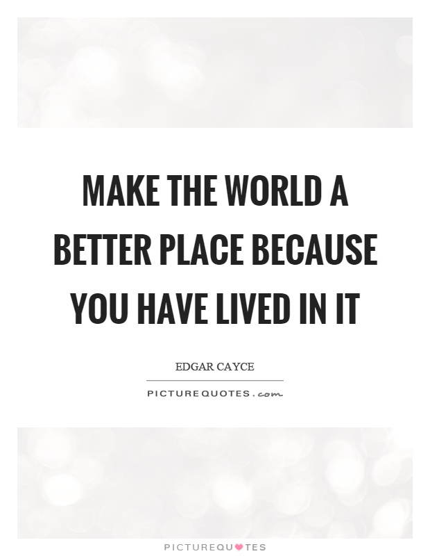 Make the world a better place because you have lived in it Picture Quote #1