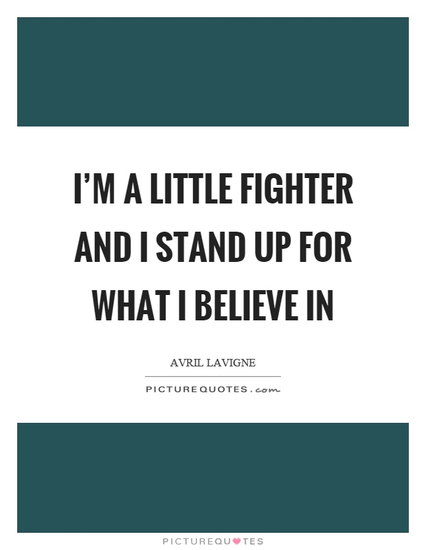 I'm a little fighter and I stand up for what I believe in Picture Quote #1