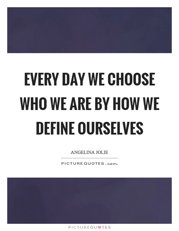 Every day we choose who we are by how we define ourselves Picture Quote #1