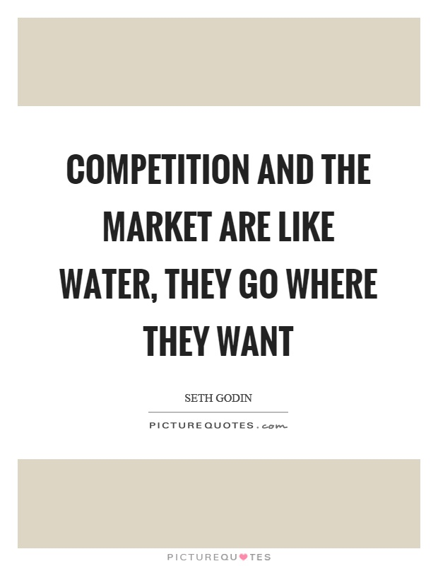 Competition and the market are like water, they go where they want Picture Quote #1