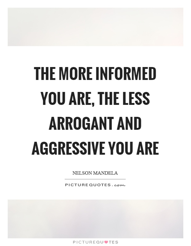 The more informed you are, the less arrogant and aggressive you are Picture Quote #1