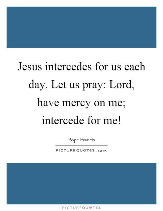 Jesus intercedes for us each day. Let us pray: Lord, have mercy on me; intercede for me! Picture Quote #1