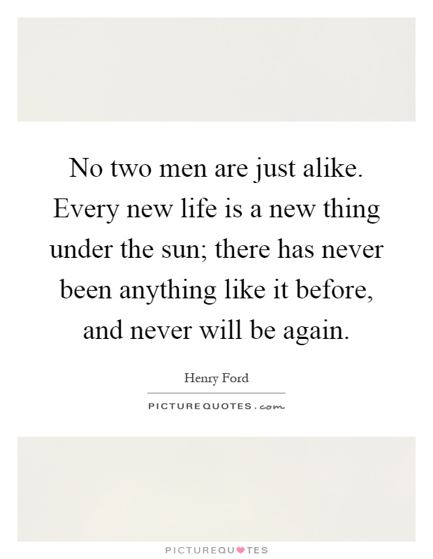 No two men are just alike. Every new life is a new thing under the sun; there has never been anything like it before, and never will be again Picture Quote #1