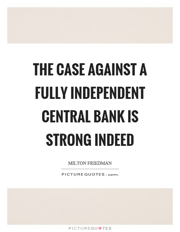 The case against a fully independent central bank is strong indeed Picture Quote #1
