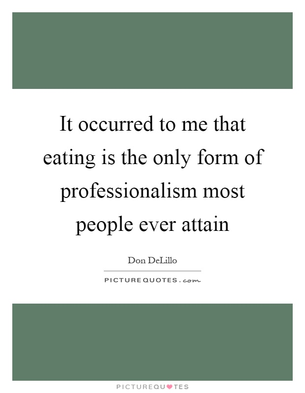 It occurred to me that eating is the only form of professionalism most people ever attain Picture Quote #1