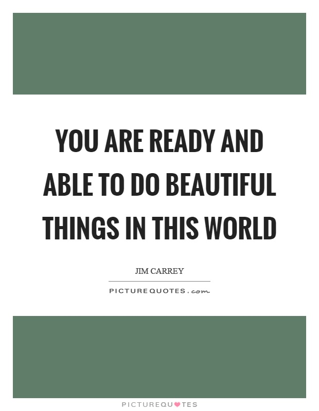 You are ready and able to do beautiful things in this world Picture Quote #1