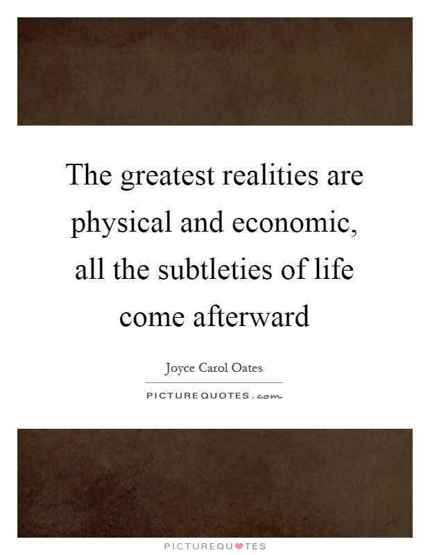 The greatest realities are physical and economic, all the subtleties of life come afterward Picture Quote #1
