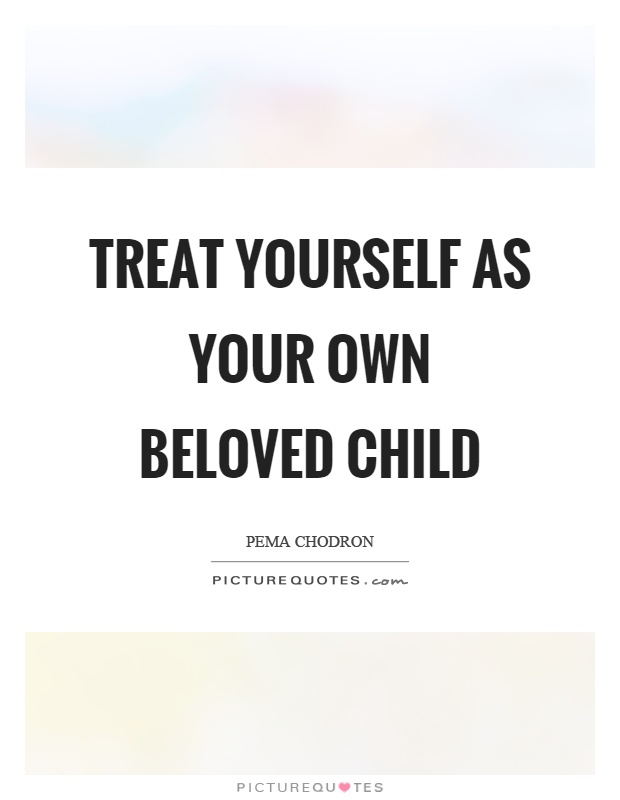 Treat Yourself As Your Own Beloved Child Picture Quotes